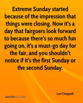 Lori Chappell  - Extreme Sunday started because of the impression that things were closing. Now it's a day that fairgoers look forward to because there's so much fun going on, it's a must-go day for the fair, and you shouldn't notice if it's the first Sunday or the second Sunday.
