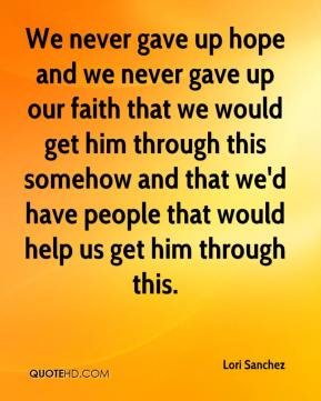 Lori Sanchez  - We never gave up hope and we never gave up our faith that we would get him through this somehow and that we'd have people that would help us get him through this.