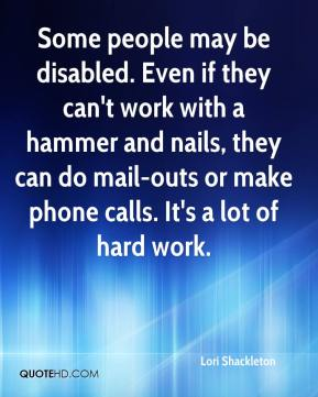Lori Shackleton  - Some people may be disabled. Even if they can't work with a hammer and nails, they can do mail-outs or make phone calls. It's a lot of hard work.