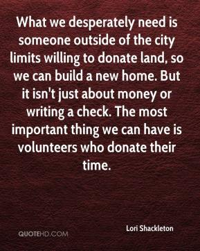 Lori Shackleton  - What we desperately need is someone outside of the city limits willing to donate land, so we can build a new home. But it isn't just about money or writing a check. The most important thing we can have is volunteers who donate their time.