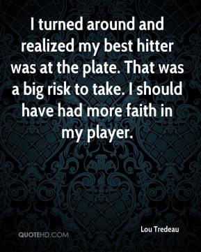 Lou Tredeau  - I turned around and realized my best hitter was at the plate. That was a big risk to take. I should have had more faith in my player.