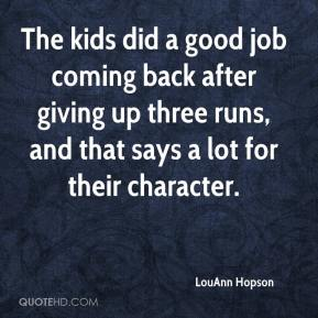 LouAnn Hopson  - The kids did a good job coming back after giving up three runs, and that says a lot for their character.