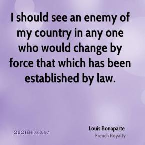 Louis Bonaparte - I should see an enemy of my country in any one who would change by force that which has been established by law.