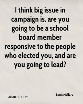 I think big issue in campaign is, are you going to be a school board member responsive to the people who elected you, and are you going to lead?