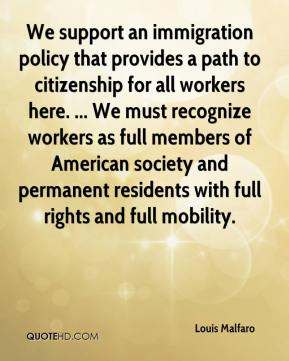 Louis Malfaro  - We support an immigration policy that provides a path to citizenship for all workers here. ... We must recognize workers as full members of American society and permanent residents with full rights and full mobility.