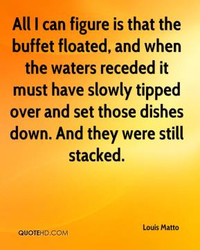 Louis Matto  - All I can figure is that the buffet floated, and when the waters receded it must have slowly tipped over and set those dishes down. And they were still stacked.