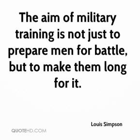 Louis Simpson  - The aim of military training is not just to prepare men for battle, but to make them long for it.