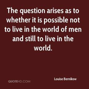Louise Bernikow  - The question arises as to whether it is possible not to live in the world of men and still to live in the world.