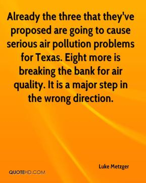 Luke Metzger  - Already the three that they've proposed are going to cause serious air pollution problems for Texas. Eight more is breaking the bank for air quality. It is a major step in the wrong direction.