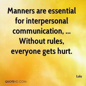 Lulu  - Manners are essential for interpersonal communication, ... Without rules, everyone gets hurt.
