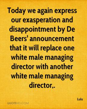 Today we again express our exasperation and disappointment by De Beers' announcement that it will replace one white male managing director with another white male managing director.