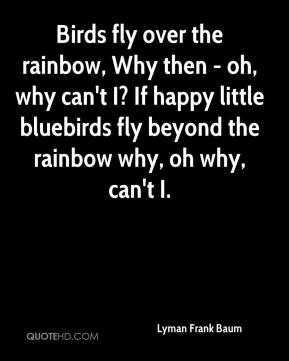 Lyman Frank Baum  - Birds fly over the rainbow, Why then - oh, why can't I? If happy little bluebirds fly beyond the rainbow why, oh why, can't I.