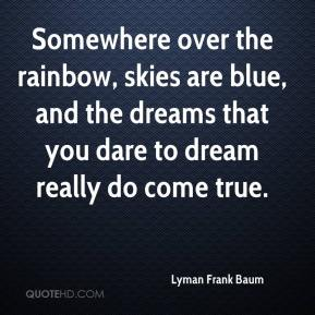 Lyman Frank Baum  - Somewhere over the rainbow, skies are blue, and the dreams that you dare to dream really do come true.