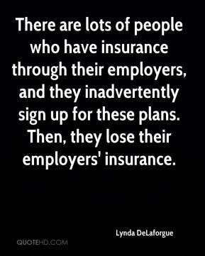 There are lots of people who have insurance through their employers, and they inadvertently sign up for these plans. Then, they lose their employers' insurance.