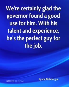 We're certainly glad the governor found a good use for him. With his talent and experience, he's the perfect guy for the job.
