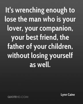 Lynn Caine  - It's wrenching enough to lose the man who is your lover, your companion, your best friend, the father of your children, without losing yourself as well.