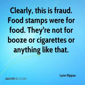 Lynn Kippax  - Clearly, this is fraud. Food stamps were for food. They're not for booze or cigarettes or anything like that.
