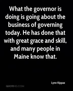 Lynn Kippax  - What the governor is doing is going about the business of governing today. He has done that with great grace and skill, and many people in Maine know that.