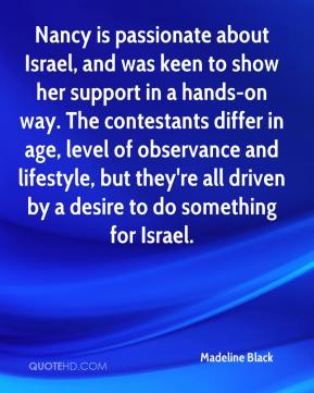 Madeline Black  - Nancy is passionate about Israel, and was keen to show her support in a hands-on way. The contestants differ in age, level of observance and lifestyle, but they're all driven by a desire to do something for Israel.