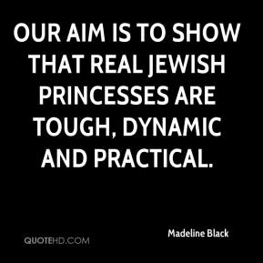 Madeline Black  - Our aim is to show that real Jewish princesses are tough, dynamic and practical.