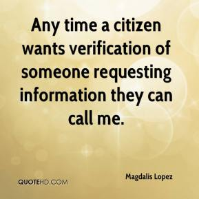 Magdalis Lopez  - Any time a citizen wants verification of someone requesting information they can call me.