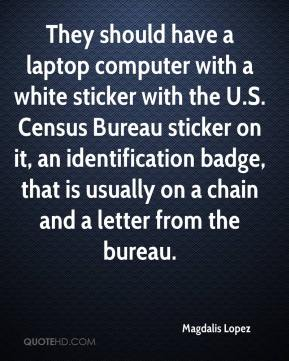 Magdalis Lopez  - They should have a laptop computer with a white sticker with the U.S. Census Bureau sticker on it, an identification badge, that is usually on a chain and a letter from the bureau.