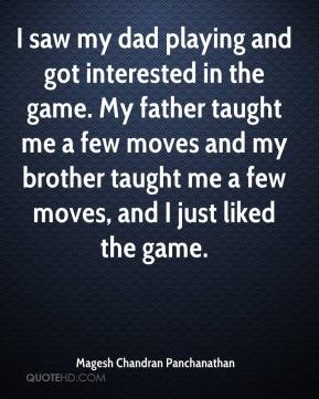 Magesh Chandran Panchanathan  - I saw my dad playing and got interested in the game. My father taught me a few moves and my brother taught me a few moves, and I just liked the game.