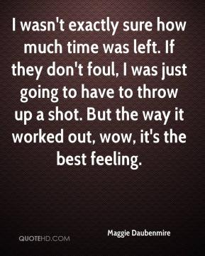 Maggie Daubenmire  - I wasn't exactly sure how much time was left. If they don't foul, I was just going to have to throw up a shot. But the way it worked out, wow, it's the best feeling.