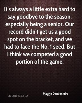 Maggie Daubenmire  - It's always a little extra hard to say goodbye to the season, especially being a senior. Our record didn't get us a good spot on the bracket, and we had to face the No. 1 seed. But I think we competed a good portion of the game.