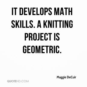 Maggie DeCuir  - It develops math skills. A knitting project is geometric.