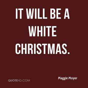 Maggie Moyer  - It will be a white Christmas.