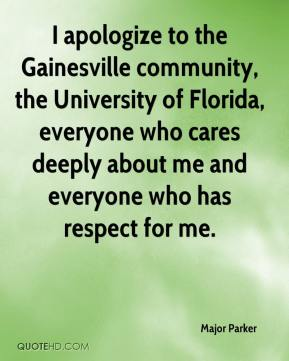Major Parker  - I apologize to the Gainesville community, the University of Florida, everyone who cares deeply about me and everyone who has respect for me.
