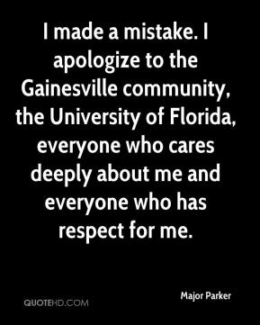 Major Parker  - I made a mistake. I apologize to the Gainesville community, the University of Florida, everyone who cares deeply about me and everyone who has respect for me.