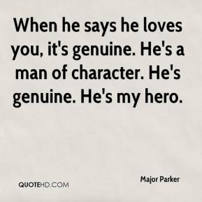 Major Parker  - When he says he loves you, it's genuine. He's a man of character. He's genuine. He's my hero.