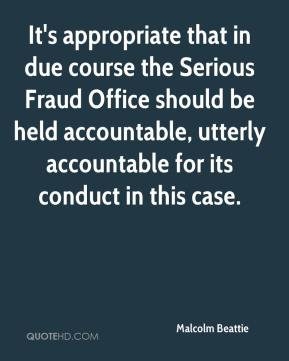 Malcolm Beattie  - It's appropriate that in due course the Serious Fraud Office should be held accountable, utterly accountable for its conduct in this case.