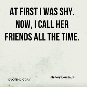 Mallory Comeaux  - At first I was shy. Now, I call her friends all the time.