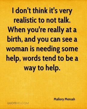 Mallory Mensah  - I don't think it's very realistic to not talk. When you're really at a birth, and you can see a woman is needing some help, words tend to be a way to help.
