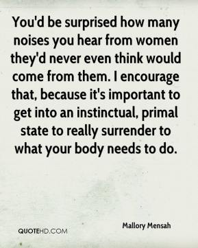 Mallory Mensah  - You'd be surprised how many noises you hear from women they'd never even think would come from them. I encourage that, because it's important to get into an instinctual, primal state to really surrender to what your body needs to do.