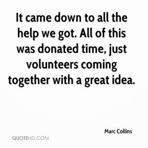 Marc Collins  - It came down to all the help we got. All of this was donated time, just volunteers coming together with a great idea.