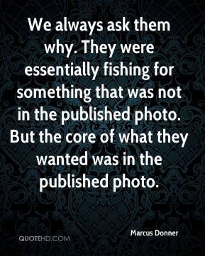 Marcus Donner  - We always ask them why. They were essentially fishing for something that was not in the published photo. But the core of what they wanted was in the published photo.