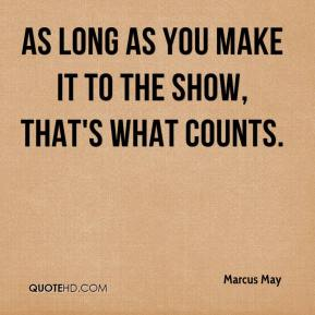 Marcus May  - As long as you make it to the show, that's what counts.