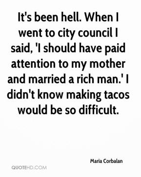 Maria Corbalan  - It's been hell. When I went to city council I said, 'I should have paid attention to my mother and married a rich man.' I didn't know making tacos would be so difficult.