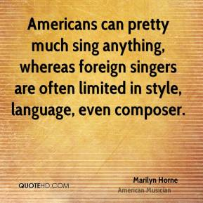 Americans can pretty much sing anything, whereas foreign singers are often limited in style, language, even composer.