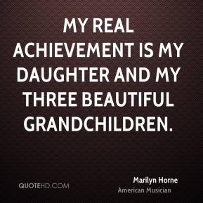 Marilyn Horne - My real achievement is my daughter and my three beautiful grandchildren.