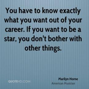 You have to know exactly what you want out of your career. If you want to be a star, you don't bother with other things.