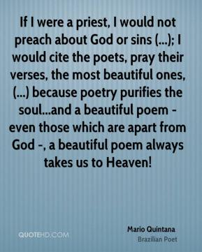 Mario Quintana  - If I were a priest, I would not preach about God or sins (...); I would cite the poets, pray their verses, the most beautiful ones, (...) because poetry purifies the soul...and a beautiful poem - even those which are apart from God -, a beautiful poem always takes us to Heaven!
