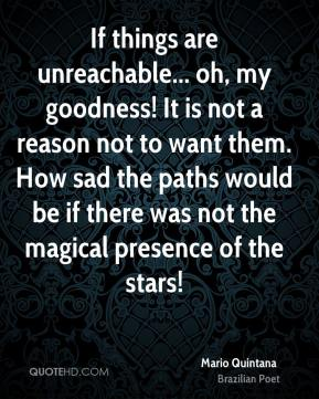 Mario Quintana  - If things are unreachable... oh, my goodness! It is not a reason not to want them. How sad the paths would be if there was not the magical presence of the stars!