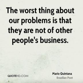 The worst thing about our problems is that they are not of other people's business.