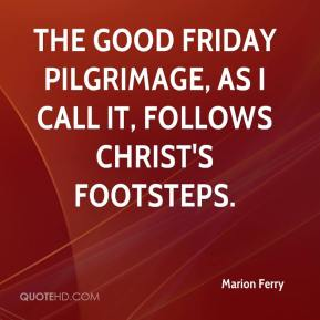 Marion Ferry  - The Good Friday Pilgrimage, as I call it, follows Christ's footsteps.