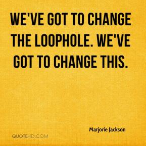 Marjorie Jackson  - We've got to change the loophole. We've got to change this.
